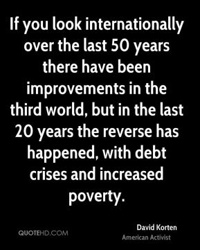 David Korten - If you look internationally over the last 50 years there have been improvements in the third world, but in the last 20 years the reverse has happened, with debt crises and increased poverty.