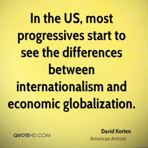 David Korten - In the US, most progressives start to see the differences between internationalism and economic globalization.