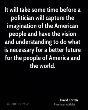 It will take some time before a politician will capture the imagination of the American people and have the vision and understanding to do what is necessary for a better future for the people of America and the world.