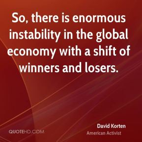 So, there is enormous instability in the global economy with a shift of winners and losers.