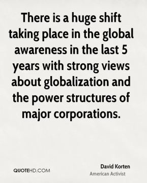 There is a huge shift taking place in the global awareness in the last 5 years with strong views about globalization and the power structures of major corporations.