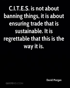 C.I.T.E.S. is not about banning things, it is about ensuring trade that is sustainable. It is regrettable that this is the way it is.