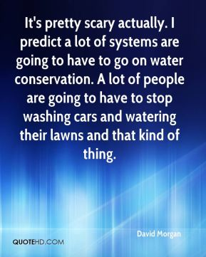 David Morgan - It's pretty scary actually. I predict a lot of systems are going to have to go on water conservation. A lot of people are going to have to stop washing cars and watering their lawns and that kind of thing.