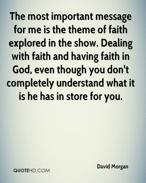 The most important message for me is the theme of faith explored in the show. Dealing with faith and having faith in God, even though you don't completely understand what it is he has in store for you.