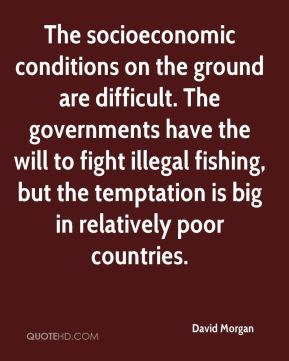 David Morgan - The socioeconomic conditions on the ground are difficult. The governments have the will to fight illegal fishing, but the temptation is big in relatively poor countries.