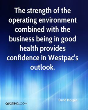 David Morgan - The strength of the operating environment combined with the business being in good health provides confidence in Westpac's outlook.