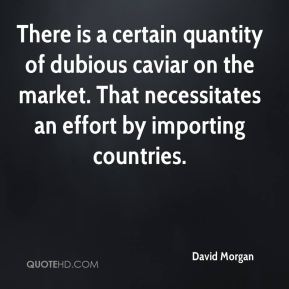David Morgan - There is a certain quantity of dubious caviar on the market. That necessitates an effort by importing countries.