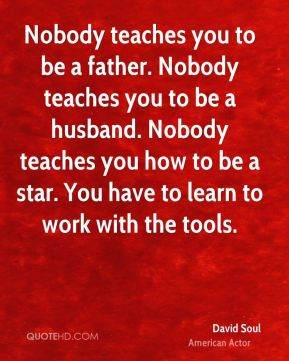 Nobody teaches you to be a father. Nobody teaches you to be a husband. Nobody teaches you how to be a star. You have to learn to work with the tools.