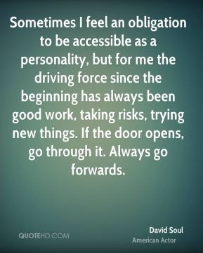 David Soul - Sometimes I feel an obligation to be accessible as a personality, but for me the driving force since the beginning has always been good work, taking risks, trying new things. If the door opens, go through it. Always go forwards.