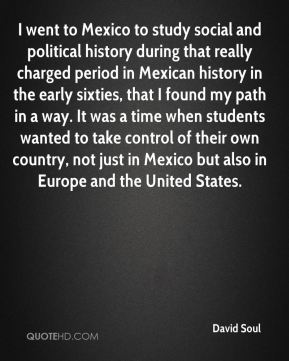 David Soul - I went to Mexico to study social and political history during that really charged period in Mexican history in the early sixties, that I found my path in a way. It was a time when students wanted to take control of their own country, not just in Mexico but also in Europe and the United States.