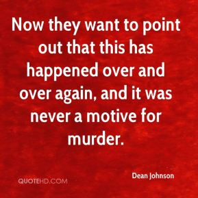 Dean Johnson - Now they want to point out that this has happened over and over again, and it was never a motive for murder.
