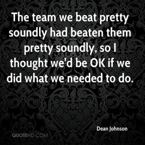 Dean Johnson - The team we beat pretty soundly had beaten them pretty soundly, so I thought we'd be OK if we did what we needed to do.