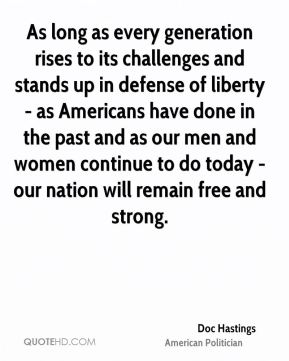 As long as every generation rises to its challenges and stands up in defense of liberty - as Americans have done in the past and as our men and women continue to do today - our nation will remain free and strong.