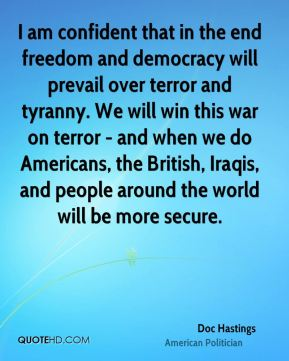 I am confident that in the end freedom and democracy will prevail over terror and tyranny. We will win this war on terror - and when we do Americans, the British, Iraqis, and people around the world will be more secure.