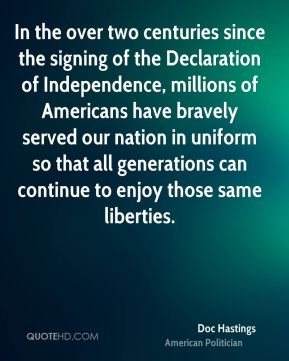 In the over two centuries since the signing of the Declaration of Independence, millions of Americans have bravely served our nation in uniform so that all generations can continue to enjoy those same liberties.