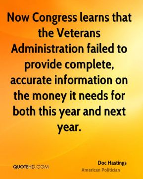 Doc Hastings - Now Congress learns that the Veterans Administration failed to provide complete, accurate information on the money it needs for both this year and next year.