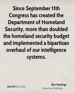 Since September 11th Congress has created the Department of Homeland Security, more than doubled the homeland security budget and implemented a bipartisan overhaul of our intelligence systems.