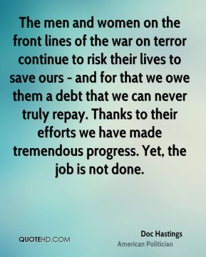 The men and women on the front lines of the war on terror continue to risk their lives to save ours - and for that we owe them a debt that we can never truly repay. Thanks to their efforts we have made tremendous progress. Yet, the job is not done.
