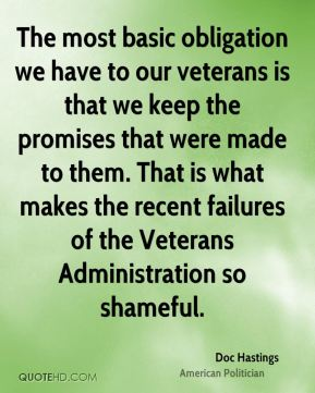 The most basic obligation we have to our veterans is that we keep the promises that were made to them. That is what makes the recent failures of the Veterans Administration so shameful.