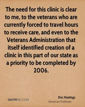 The need for this clinic is clear to me, to the veterans who are currently forced to travel hours to receive care, and even to the Veterans Administration that itself identified creation of a clinic in this part of our state as a priority to be completed by 2006.