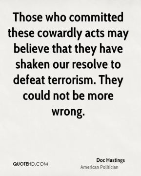 Those who committed these cowardly acts may believe that they have shaken our resolve to defeat terrorism. They could not be more wrong.