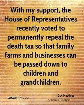 Doc Hastings - With my support, the House of Representatives recently voted to permanently repeal the death tax so that family farms and businesses can be passed down to children and grandchildren.