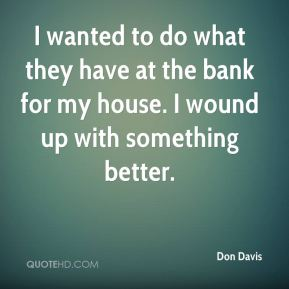 Don Davis - I wanted to do what they have at the bank for my house. I wound up with something better.