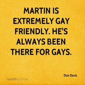 Don Davis - Martin is extremely gay friendly. He's always been there for gays.