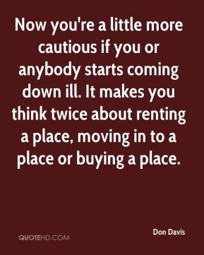 Don Davis - Now you're a little more cautious if you or anybody starts coming down ill. It makes you think twice about renting a place, moving in to a place or buying a place.