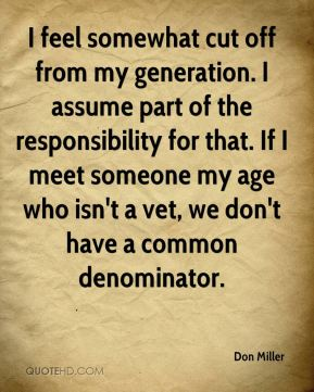 Don Miller - I feel somewhat cut off from my generation. I assume part of the responsibility for that. If I meet someone my age who isn't a vet, we don't have a common denominator.