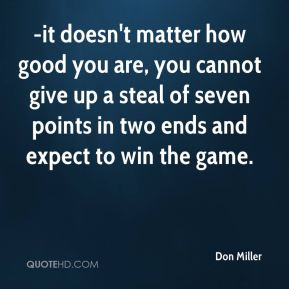 Don Miller - -it doesn't matter how good you are, you cannot give up a steal of seven points in two ends and expect to win the game.