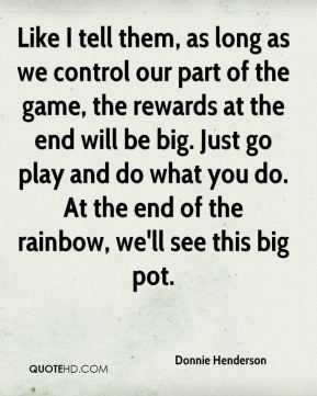 Donnie Henderson - Like I tell them, as long as we control our part of the game, the rewards at the end will be big. Just go play and do what you do. At the end of the rainbow, we'll see this big pot.