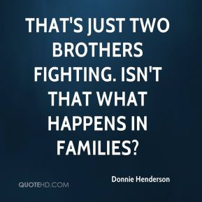 Donnie Henderson - That's just two brothers fighting. Isn't that what happens in families?