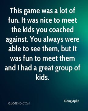Doug Aplin - This game was a lot of fun. It was nice to meet the kids you coached against. You always were able to see them, but it was fun to meet them and I had a great group of kids.