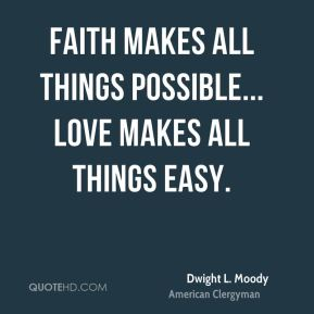 Dwight L. Moody - Faith makes all things possible... love makes all things easy.