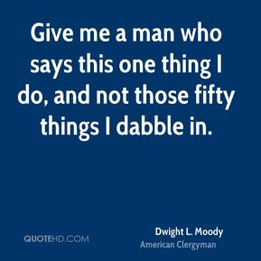 Give me a man who says this one thing I do, and not those fifty things I dabble in.