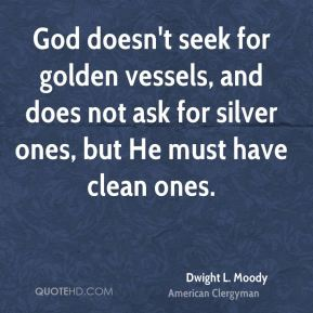 Dwight L. Moody - God doesn't seek for golden vessels, and does not ask for silver ones, but He must have clean ones.