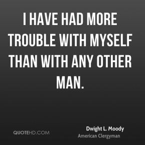 I have had more trouble with myself than with any other man.