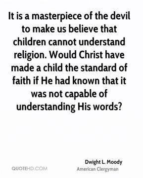 Dwight L. Moody - It is a masterpiece of the devil to make us believe that children cannot understand religion. Would Christ have made a child the standard of faith if He had known that it was not capable of understanding His words?