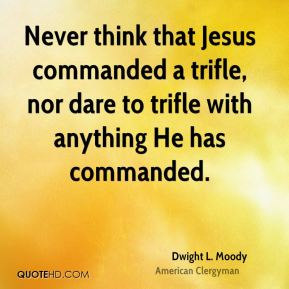 Never think that Jesus commanded a trifle, nor dare to trifle with anything He has commanded.