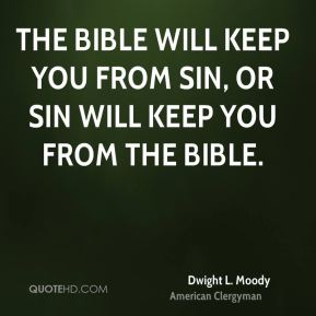 Dwight L. Moody - The Bible will keep you from sin, or sin will keep you from the Bible.