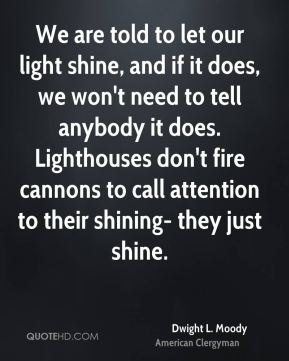 We are told to let our light shine, and if it does, we won't need to tell anybody it does. Lighthouses don't fire cannons to call attention to their shining- they just shine.