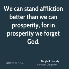 Dwight L. Moody - We can stand affliction better than we can prosperity, for in prosperity we forget God.