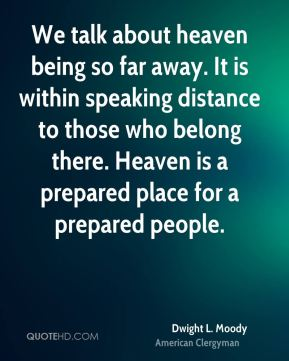 We talk about heaven being so far away. It is within speaking distance to those who belong there. Heaven is a prepared place for a prepared people.