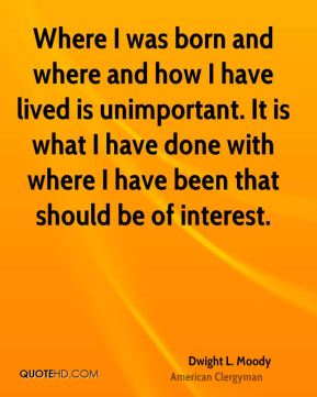 Where I was born and where and how I have lived is unimportant. It is what I have done with where I have been that should be of interest.