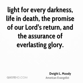 Dwight L. Moody - light for every darkness, life in death, the promise of our Lord's return, and the assurance of everlasting glory.