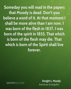Dwight L. Moody - Someday you will read in the papers that Moody is dead. Don't you believe a word of it. At that moment I shall be more alive than I am now. I was born of the flesh in 1837, I was born of the spirit in 1855. That which is born of the flesh may die. That which is born of the Spirit shall live forever.
