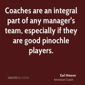 Coaches are an integral part of any manager's team, especially if they are good pinochle players.