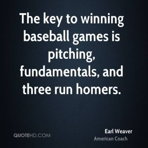 Earl Weaver - The key to winning baseball games is pitching, fundamentals, and three run homers.