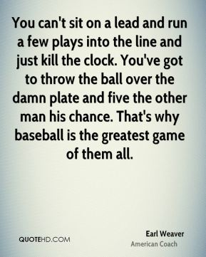 You can't sit on a lead and run a few plays into the line and just kill the clock. You've got to throw the ball over the damn plate and five the other man his chance. That's why baseball is the greatest game of them all.